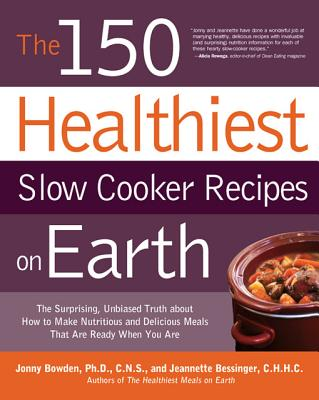 The 150 Healthiest Slow Cooker Recipes on Earth By Bowden, Jonny/ Bessinger, Jeannette