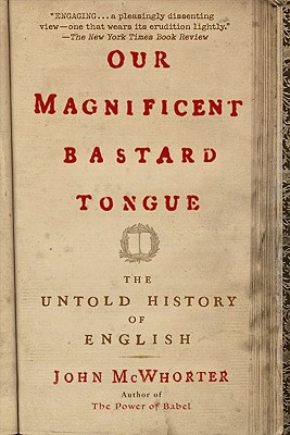 Our Magnificent Bastard Tongue By McWhorter, John